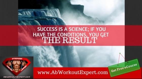 Success is a science; if you have the conditions, you get the result